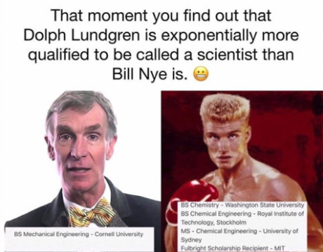 Although not 100% accurate (Lundgren studied chemistry at Washington State, but did not receive a degree from the school), this internet meme relates the qualifications of Bill Nye and Dolph Lundgren